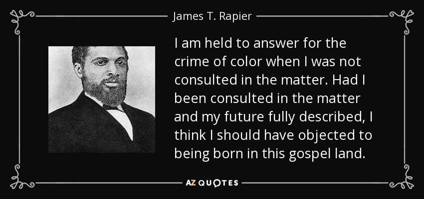 I am held to answer for the crime of color when I was not consulted in the matter. Had I been consulted in the matter and my future fully described, I think I should have objected to being born in this gospel land. - James T. Rapier