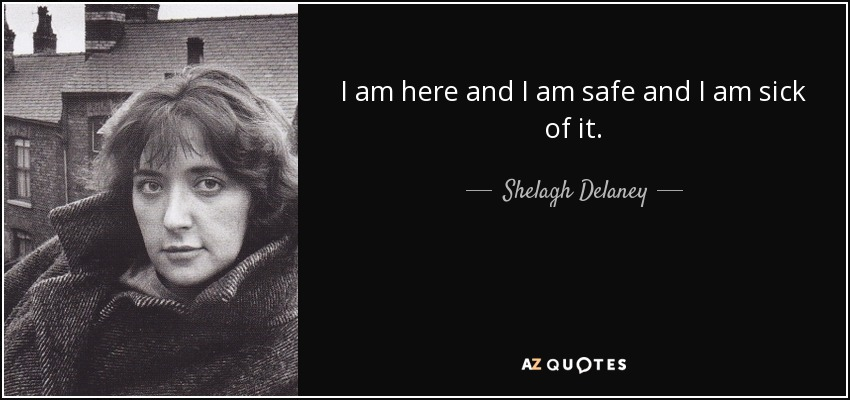 I am here and I am safe and I am sick of it. - Shelagh Delaney