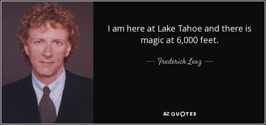 I am here at Lake Tahoe and there is magic at 6,000 feet. - Frederick Lenz
