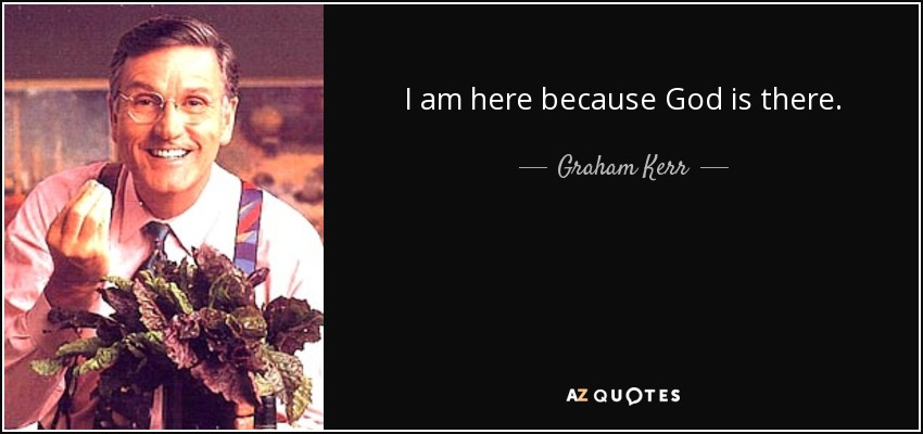 I am here because God is there. - Graham Kerr