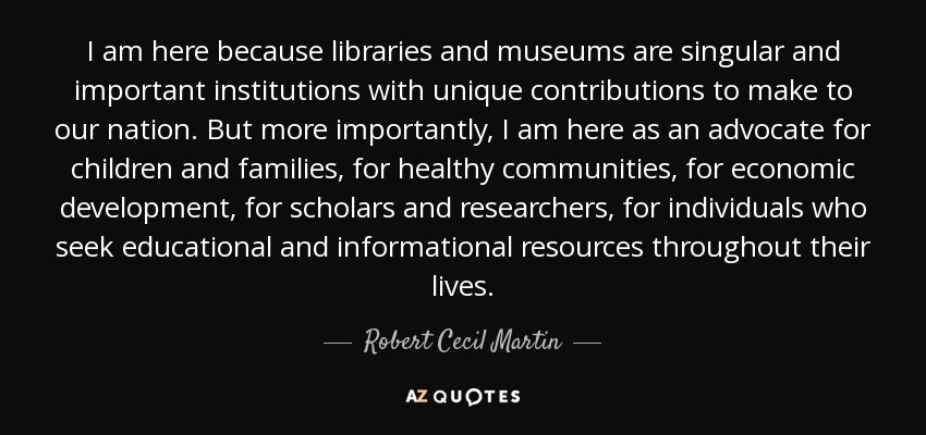 I am here because libraries and museums are singular and important institutions with unique contributions to make to our nation. But more importantly, I am here as an advocate for children and families, for healthy communities, for economic development, for scholars and researchers, for individuals who seek educational and informational resources throughout their lives. - Robert Cecil Martin