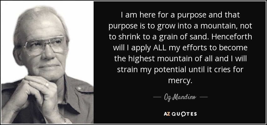 I am here for a purpose and that purpose is to grow into a mountain, not to shrink to a grain of sand. Henceforth will I apply ALL my efforts to become the highest mountain of all and I will strain my potential until it cries for mercy. - Og Mandino