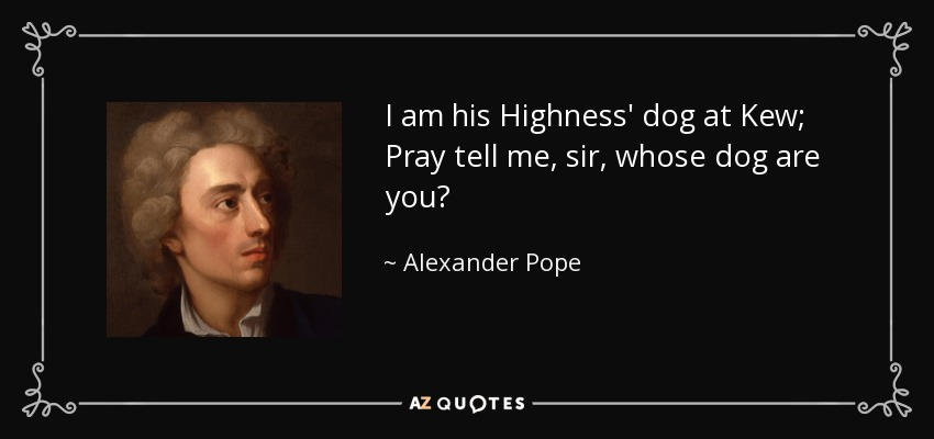 I am his Highness' dog at Kew; Pray tell me, sir, whose dog are you? - Alexander Pope