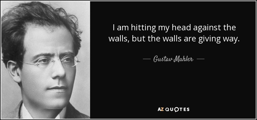 I am hitting my head against the walls, but the walls are giving way. - Gustav Mahler