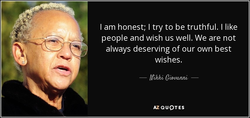 I am honest; I try to be truthful. I like people and wish us well. We are not always deserving of our own best wishes. - Nikki Giovanni