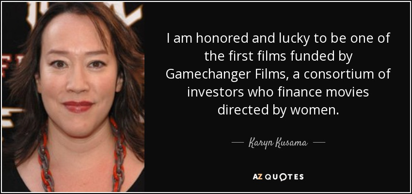 I am honored and lucky to be one of the first films funded by Gamechanger Films, a consortium of investors who finance movies directed by women. - Karyn Kusama