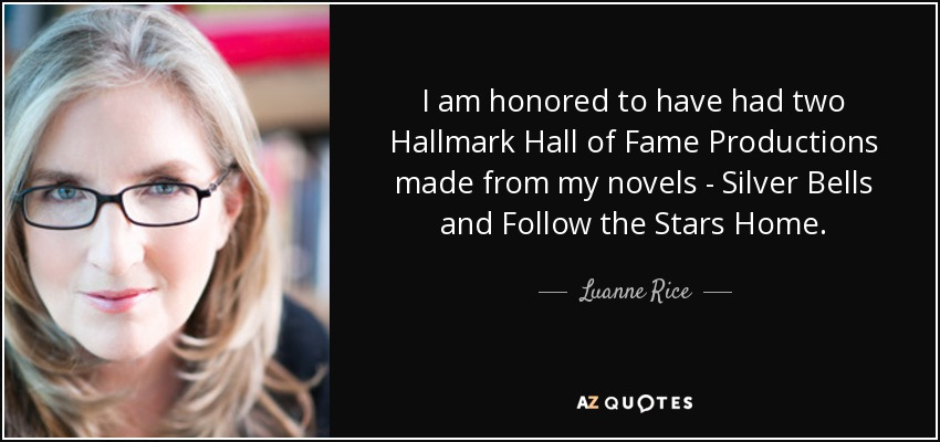 I am honored to have had two Hallmark Hall of Fame Productions made from my novels - Silver Bells and Follow the Stars Home. - Luanne Rice