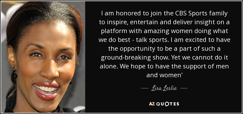 I am honored to join the CBS Sports family to inspire, entertain and deliver insight on a platform with amazing women doing what we do best - talk sports. I am excited to have the opportunity to be a part of such a ground-breaking show. Yet we cannot do it alone. We hope to have the support of men and women' - Lisa Leslie