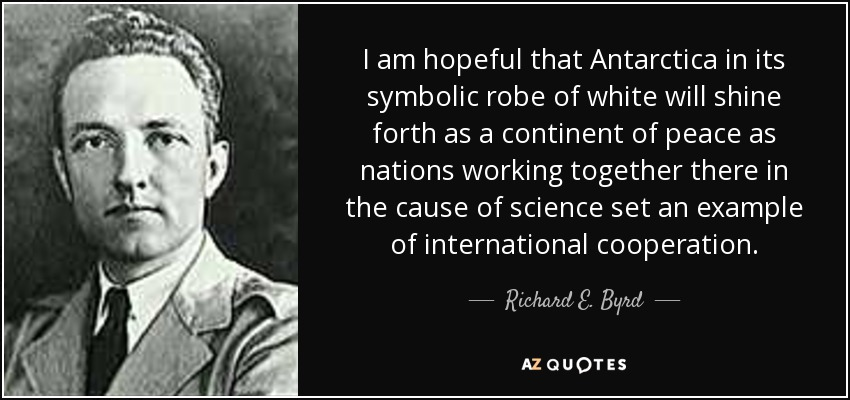 I am hopeful that Antarctica in its symbolic robe of white will shine forth as a continent of peace as nations working together there in the cause of science set an example of international cooperation. - Richard E. Byrd