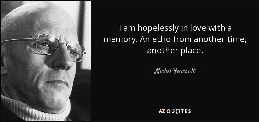 I am hopelessly in love with a memory. An echo from another time, another place. - Michel Foucault