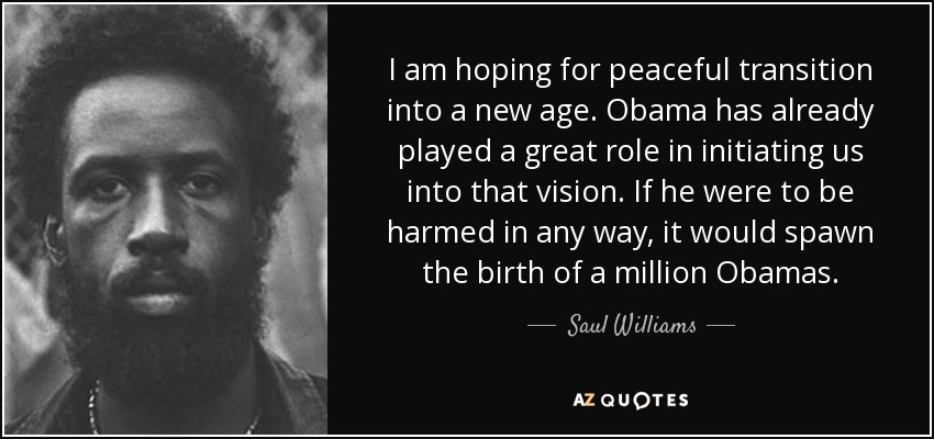 I am hoping for peaceful transition into a new age. Obama has already played a great role in initiating us into that vision. If he were to be harmed in any way, it would spawn the birth of a million Obamas. - Saul Williams