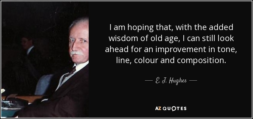 I am hoping that, with the added wisdom of old age, I can still look ahead for an improvement in tone, line, colour and composition. - E. J. Hughes
