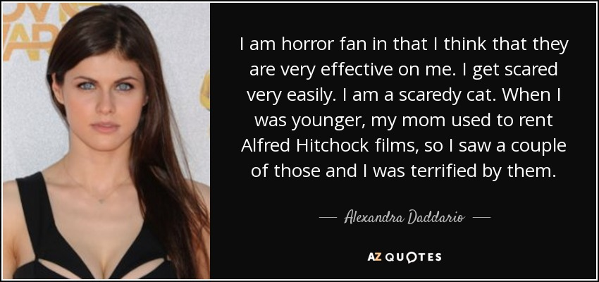 I am horror fan in that I think that they are very effective on me. I get scared very easily. I am a scaredy cat. When I was younger, my mom used to rent Alfred Hitchock films, so I saw a couple of those and I was terrified by them. - Alexandra Daddario