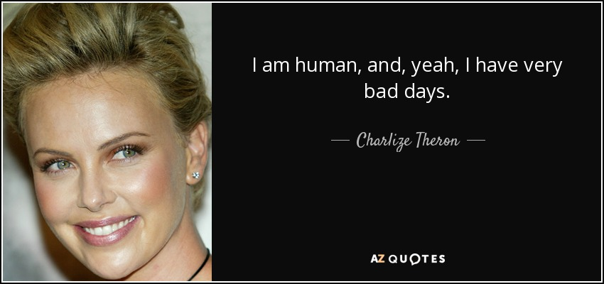 I am human, and, yeah, I have very bad days. - Charlize Theron