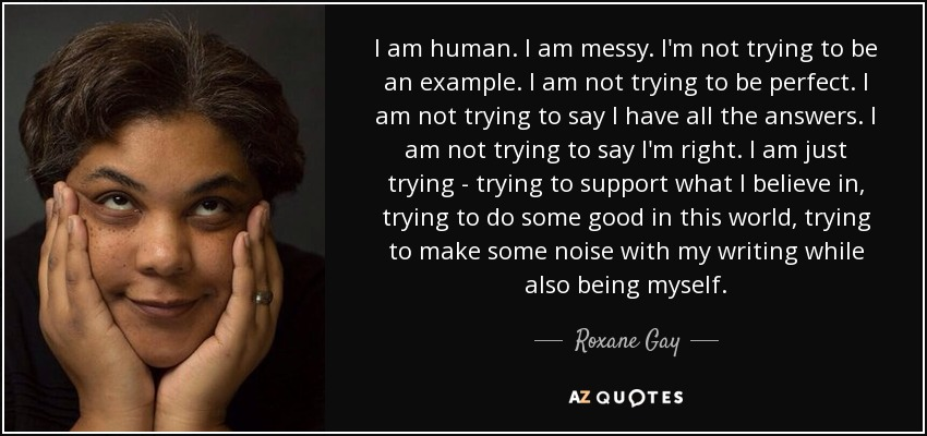 I am human. I am messy. I'm not trying to be an example. I am not trying to be perfect. I am not trying to say I have all the answers. I am not trying to say I'm right. I am just trying - trying to support what I believe in, trying to do some good in this world, trying to make some noise with my writing while also being myself. - Roxane Gay