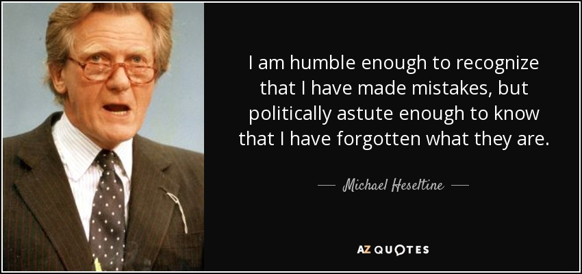 I am humble enough to recognize that I have made mistakes, but politically astute enough to know that I have forgotten what they are. - Michael Heseltine