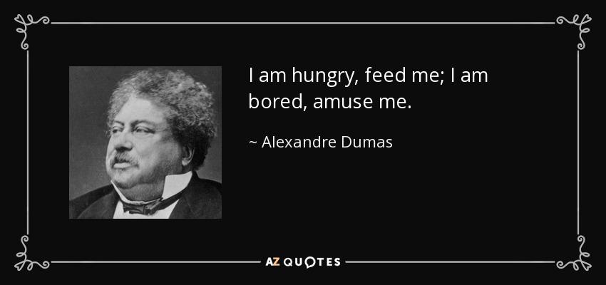 I am hungry, feed me; I am bored, amuse me. - Alexandre Dumas