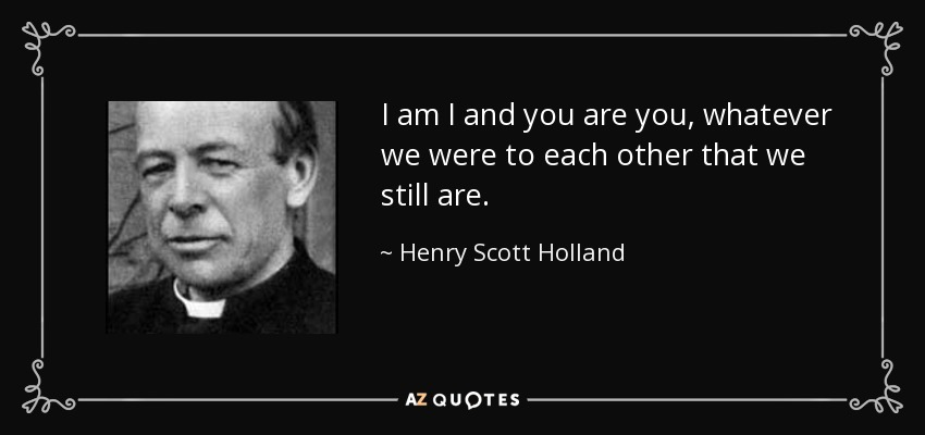I am I and you are you, whatever we were to each other that we still are. - Henry Scott Holland