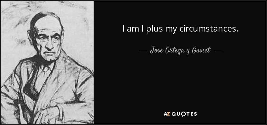 I am I plus my circumstances. - Jose Ortega y Gasset