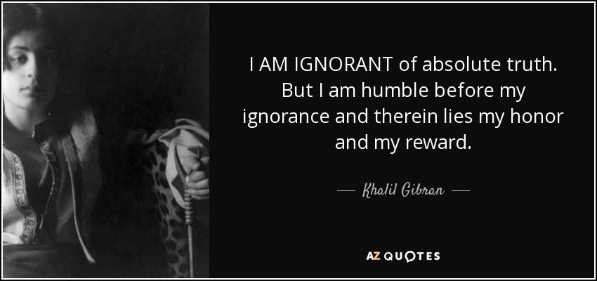 I AM IGNORANT of absolute truth. But I am humble before my ignorance and therein lies my honor and my reward. - Khalil Gibran