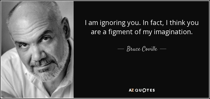 I am ignoring you. In fact, I think you are a figment of my imagination. - Bruce Coville