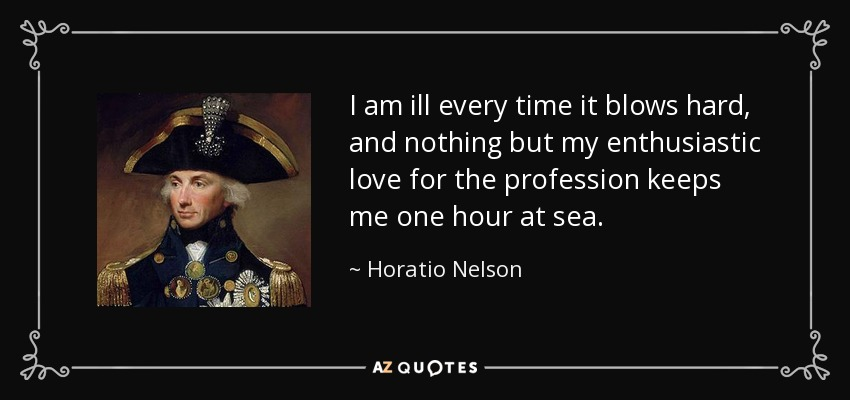 I am ill every time it blows hard, and nothing but my enthusiastic love for the profession keeps me one hour at sea. - Horatio Nelson