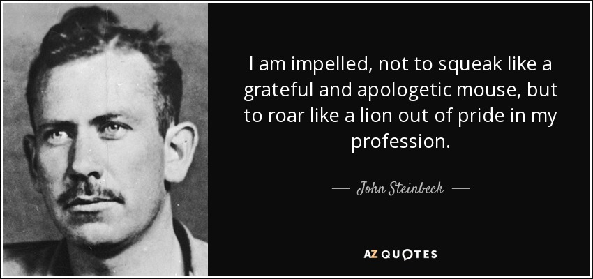 I am impelled, not to squeak like a grateful and apologetic mouse, but to roar like a lion out of pride in my profession. - John Steinbeck