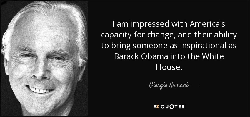 I am impressed with America's capacity for change, and their ability to bring someone as inspirational as Barack Obama into the White House. - Giorgio Armani