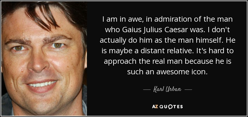 I am in awe, in admiration of the man who Gaius Julius Caesar was. I don't actually do him as the man himself. He is maybe a distant relative. It's hard to approach the real man because he is such an awesome icon. - Karl Urban