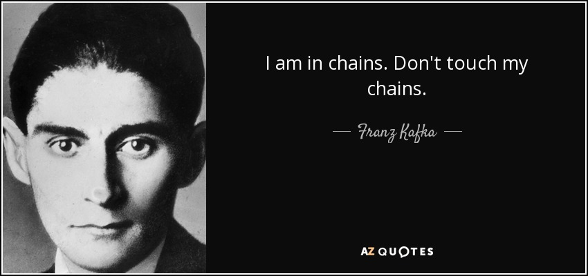 I am in chains. Don't touch my chains. - Franz Kafka