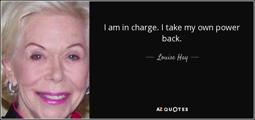 I am in charge. I take my own power back. - Louise Hay