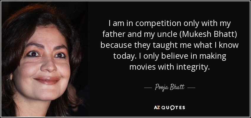 I am in competition only with my father and my uncle (Mukesh Bhatt) because they taught me what I know today. I only believe in making movies with integrity. - Pooja Bhatt