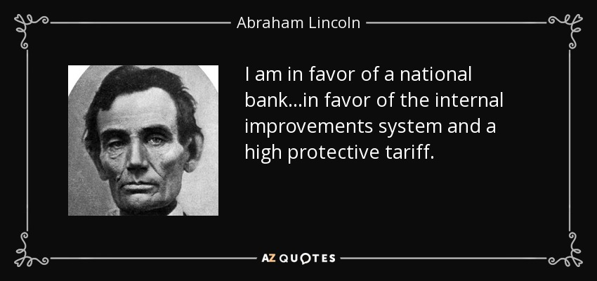 I am in favor of a national bank...in favor of the internal improvements system and a high protective tariff. - Abraham Lincoln