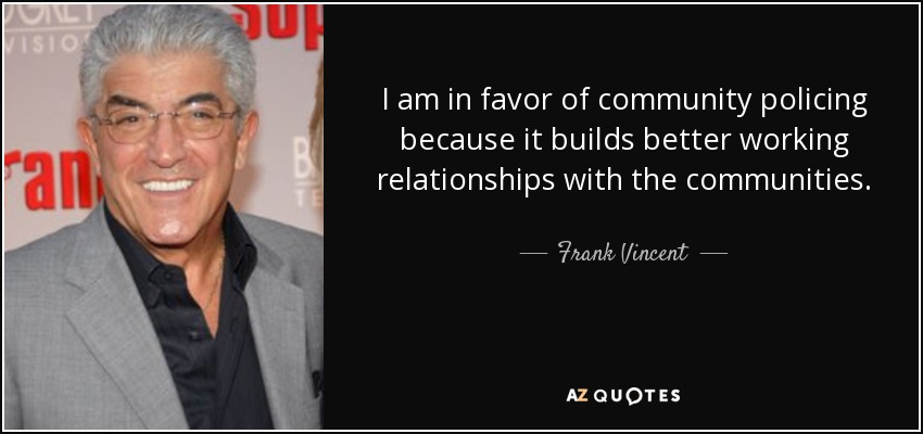 I am in favor of community policing because it builds better working relationships with the communities. - Frank Vincent