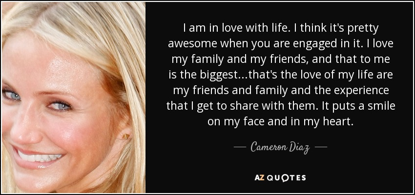I am in love with life. I think it's pretty awesome when you are engaged in it. I love my family and my friends, and that to me is the biggest...that's the love of my life are my friends and family and the experience that I get to share with them. It puts a smile on my face and in my heart. - Cameron Diaz