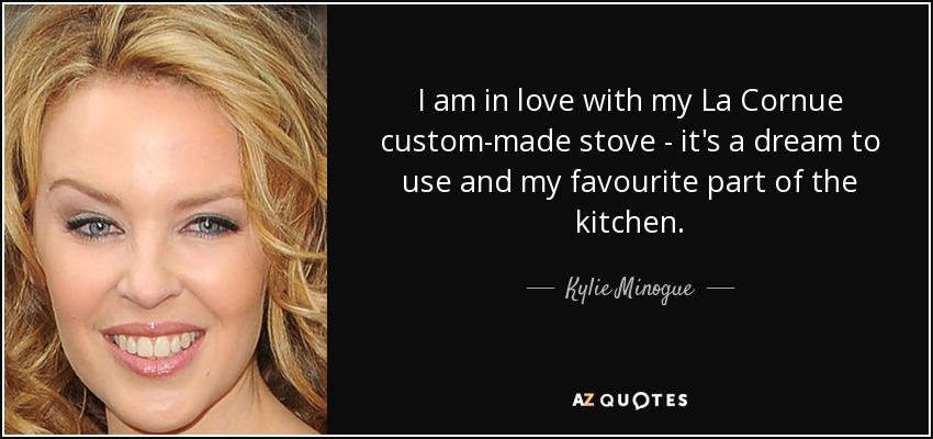 I am in love with my La Cornue custom-made stove - it's a dream to use and my favourite part of the kitchen. - Kylie Minogue