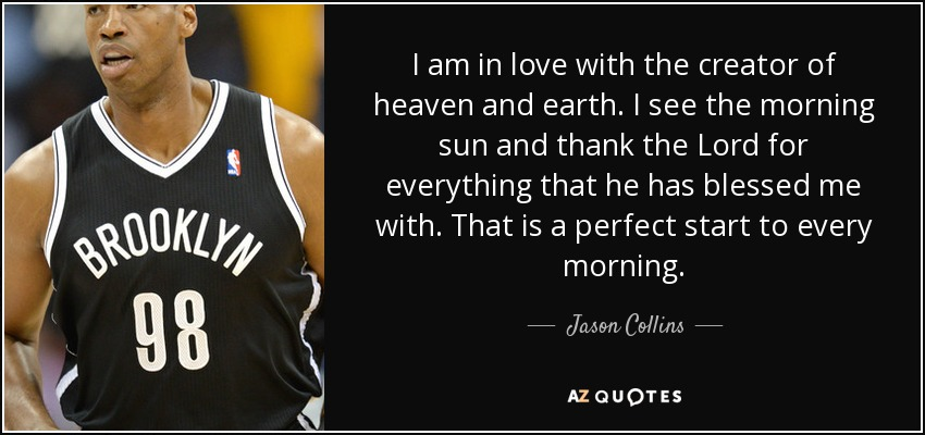 I am in love with the creator of heaven and earth. I see the morning sun and thank the Lord for everything that he has blessed me with. That is a perfect start to every morning. - Jason Collins