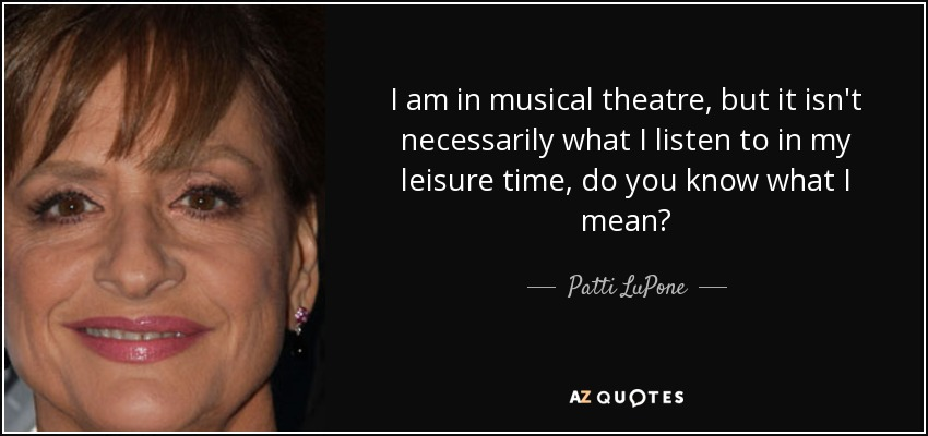 I am in musical theatre, but it isn't necessarily what I listen to in my leisure time, do you know what I mean? - Patti LuPone