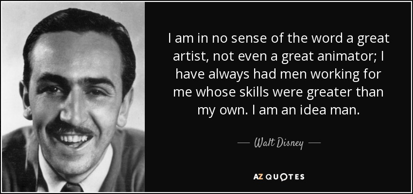 I am in no sense of the word a great artist, not even a great animator; I have always had men working for me whose skills were greater than my own. I am an idea man. - Walt Disney