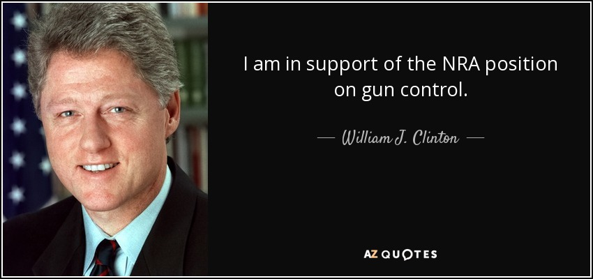 I am in support of the NRA position on gun control. - William J. Clinton