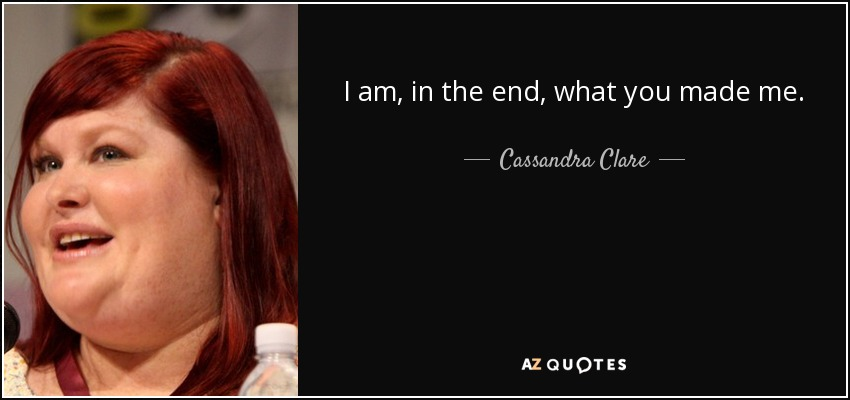 I am, in the end, what you made me. - Cassandra Clare