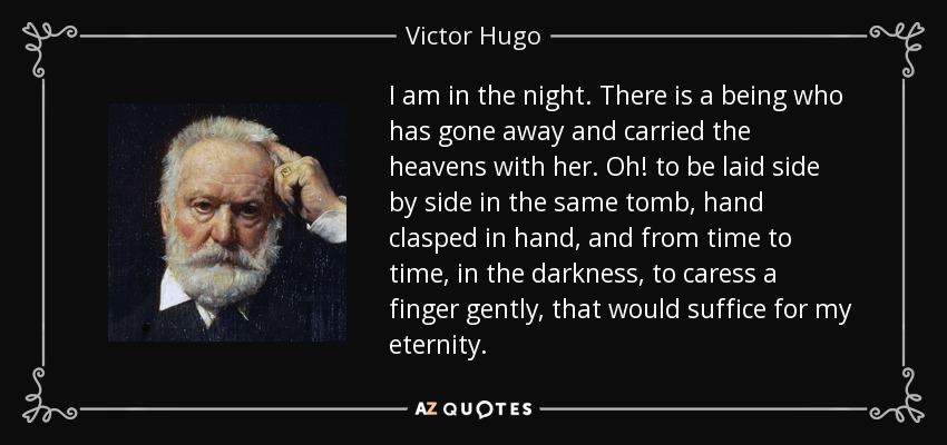 I am in the night. There is a being who has gone away and carried the heavens with her. Oh! to be laid side by side in the same tomb, hand clasped in hand, and from time to time, in the darkness, to caress a finger gently, that would suffice for my eternity. - Victor Hugo