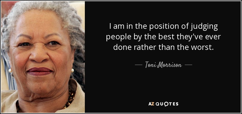 I am in the position of judging people by the best they've ever done rather than the worst. - Toni Morrison