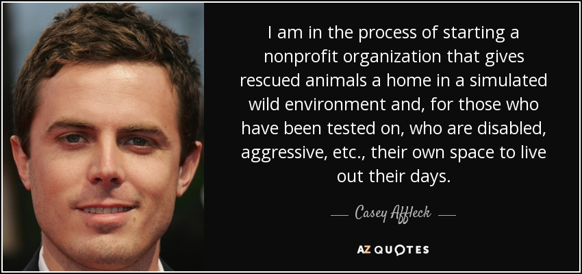 I am in the process of starting a nonprofit organization that gives rescued animals a home in a simulated wild environment and, for those who have been tested on, who are disabled, aggressive, etc., their own space to live out their days. - Casey Affleck