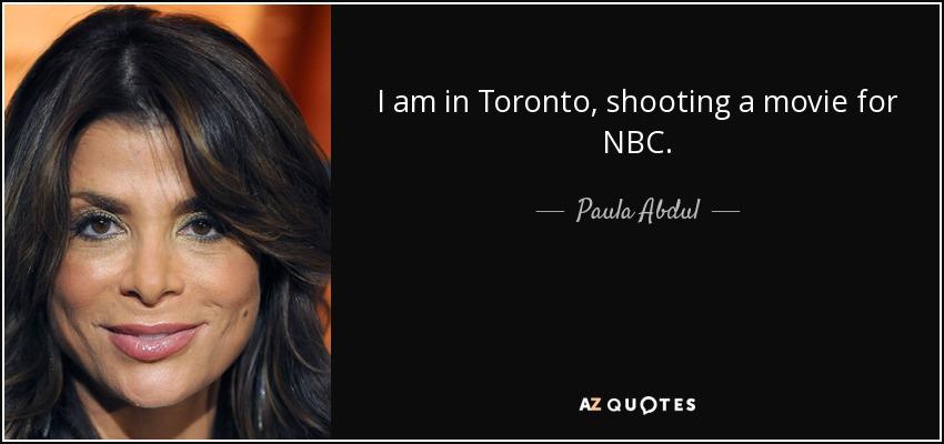 I am in Toronto, shooting a movie for NBC. - Paula Abdul