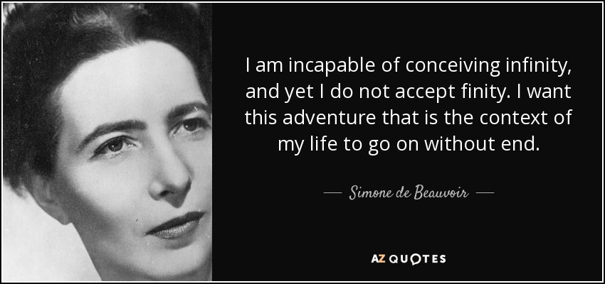 I am incapable of conceiving infinity, and yet I do not accept finity. I want this adventure that is the context of my life to go on without end. - Simone de Beauvoir