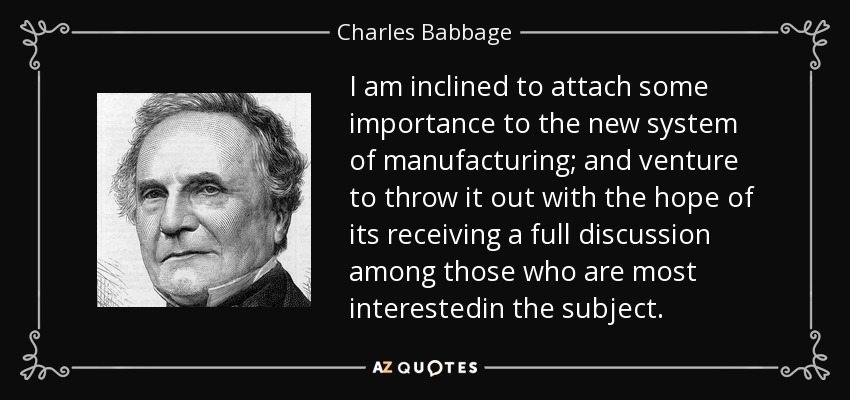 I am inclined to attach some importance to the new system of manufacturing; and venture to throw it out with the hope of its receiving a full discussion among those who are most interestedin the subject. - Charles Babbage