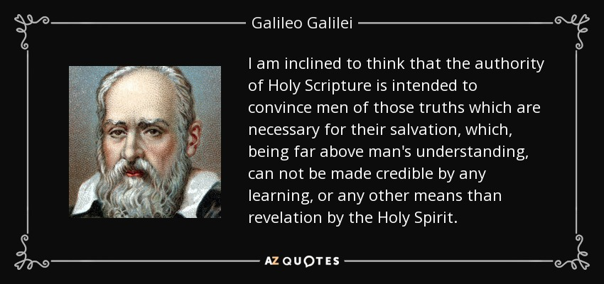 I am inclined to think that the authority of Holy Scripture is intended to convince men of those truths which are necessary for their salvation, which, being far above man's understanding, can not be made credible by any learning, or any other means than revelation by the Holy Spirit. - Galileo Galilei