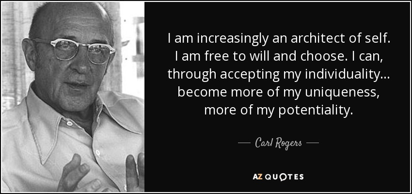 I am increasingly an architect of self. I am free to will and choose. I can, through accepting my individuality... become more of my uniqueness, more of my potentiality. - Carl Rogers