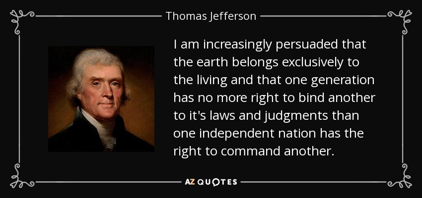 I am increasingly persuaded that the earth belongs exclusively to the living and that one generation has no more right to bind another to it's laws and judgments than one independent nation has the right to command another. - Thomas Jefferson